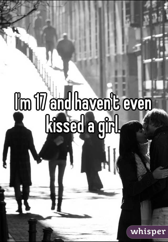 I'm 17 and haven't even kissed a girl.