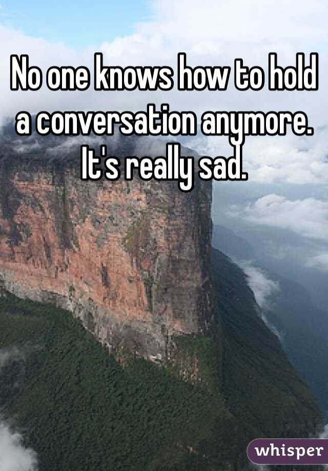 No one knows how to hold a conversation anymore.  It's really sad.