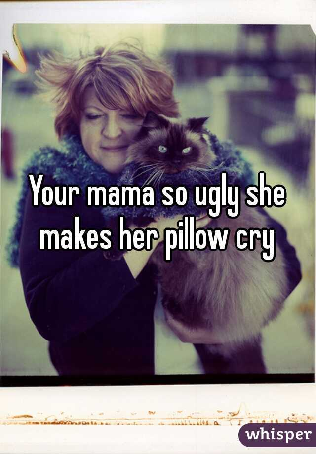 Your mama so ugly she makes her pillow cry