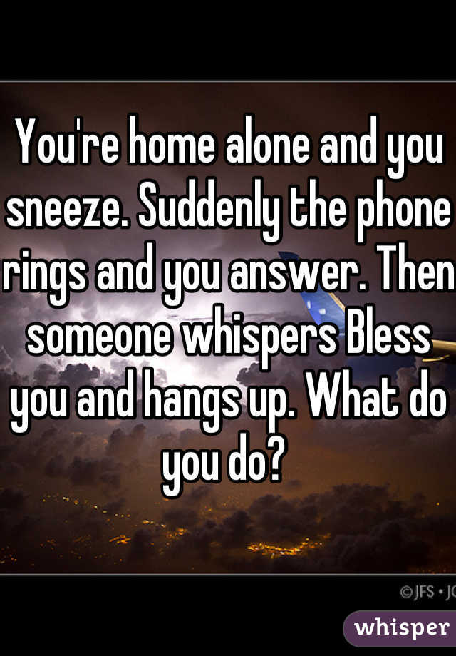 You're home alone and you sneeze. Suddenly the phone rings and you answer. Then someone whispers Bless you and hangs up. What do you do?