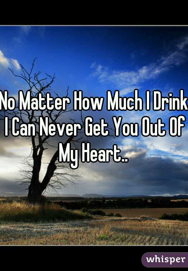No Matter How Much I Drink I Can Never Get You Out Of My Heart..