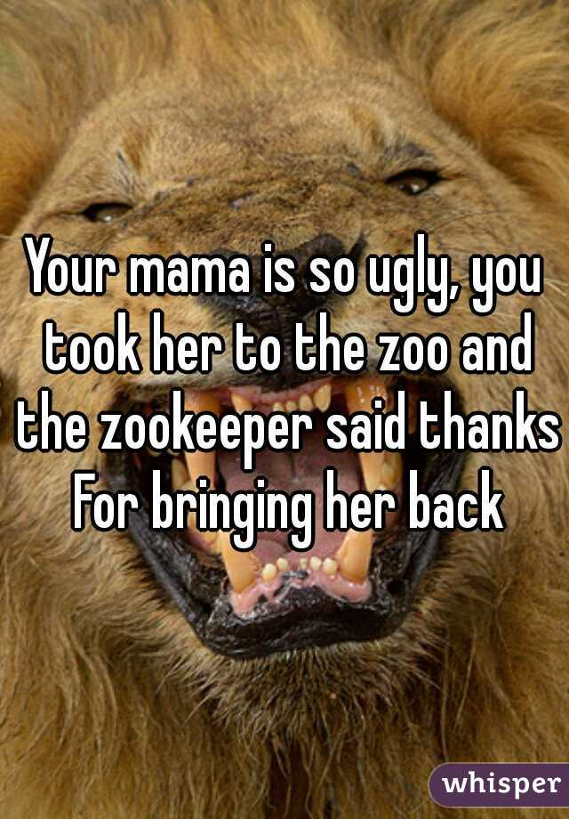 Your mama is so ugly, you took her to the zoo and the zookeeper said thanks For bringing her back