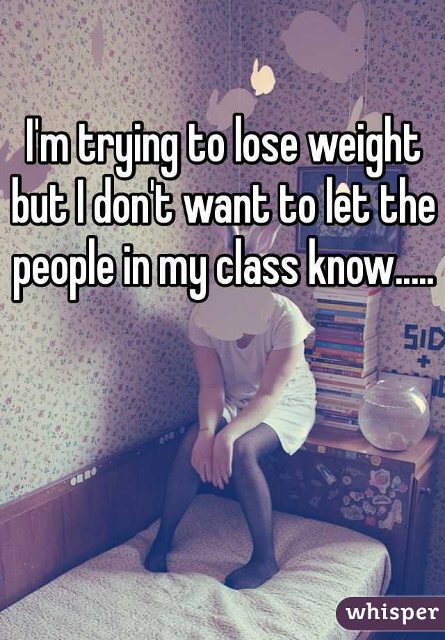 I'm trying to lose weight but I don't want to let the people in my class know.....