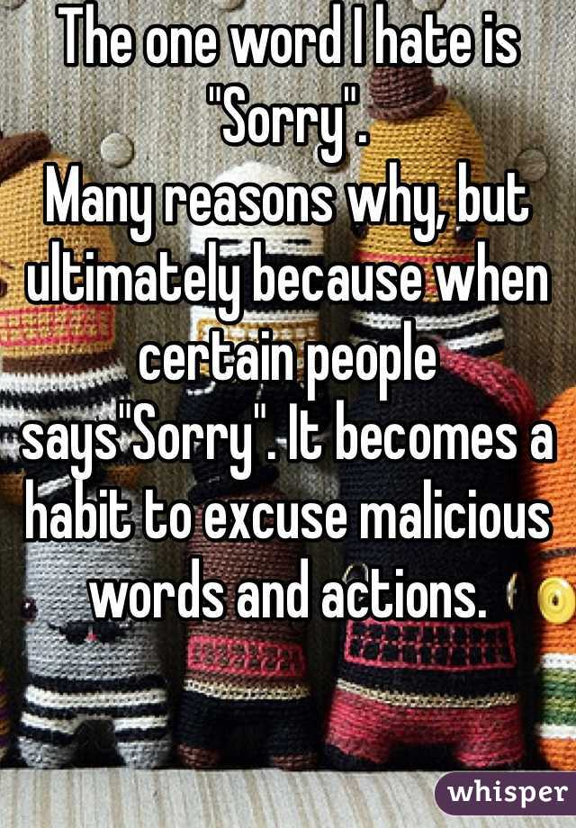 """The one word I hate is """"Sorry"""".  Many reasons why, but ultimately because when certain people says""""Sorry"""". It becomes a habit to excuse malicious words and actions."""