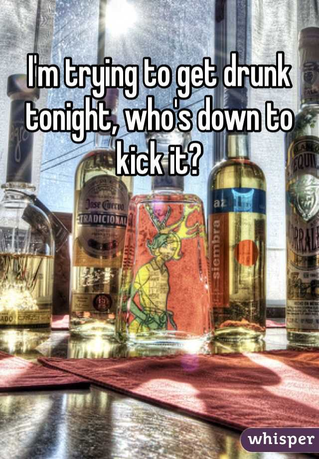 I'm trying to get drunk tonight, who's down to kick it?