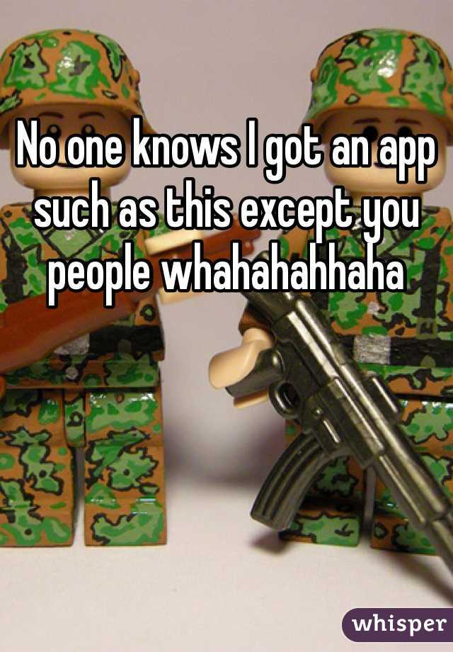 No one knows I got an app such as this except you people whahahahhaha