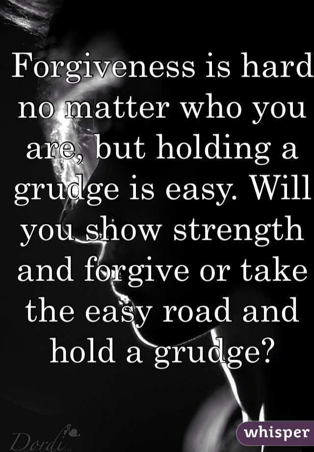 Forgiveness is hard no matter who you are, but holding a grudge is easy. Will you show strength and forgive or take the easy road and hold a grudge?