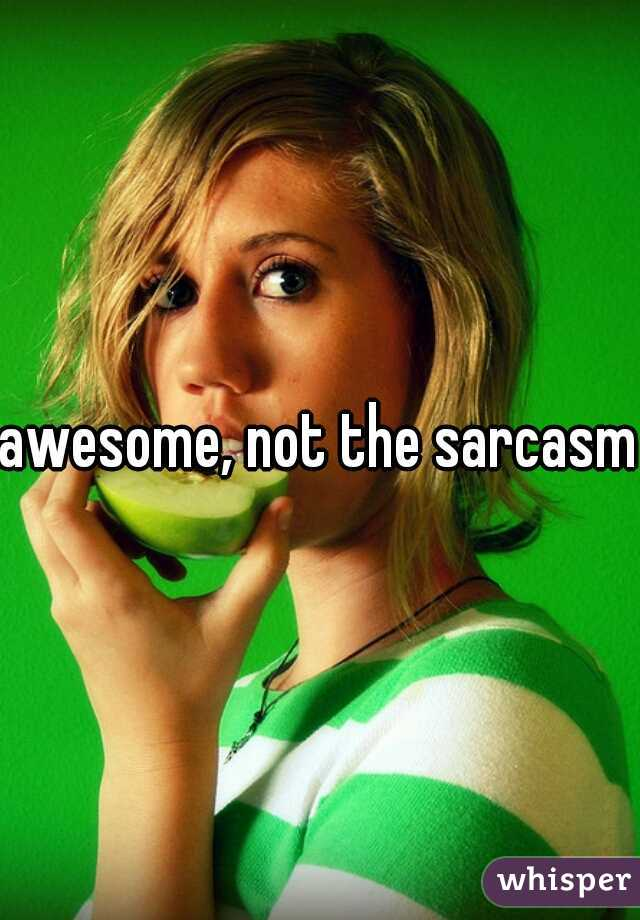 awesome, not the sarcasm