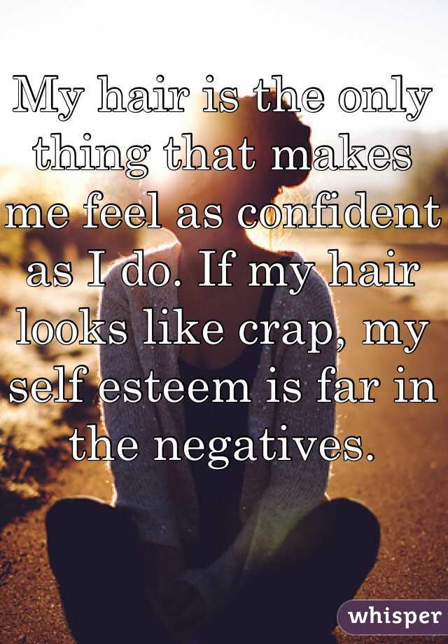 My hair is the only thing that makes me feel as confident as I do. If my hair looks like crap, my self esteem is far in the negatives.