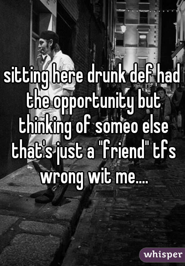 """sitting here drunk def had the opportunity but thinking of someo else that's just a """"friend"""" tfs wrong wit me...."""