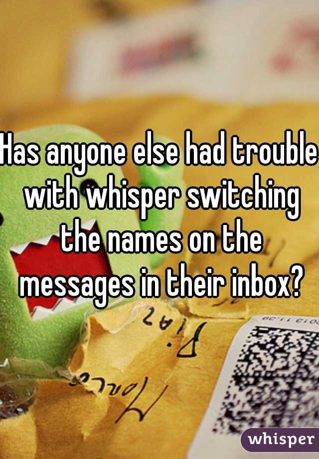 Has anyone else had trouble with whisper switching the names on the messages in their inbox?