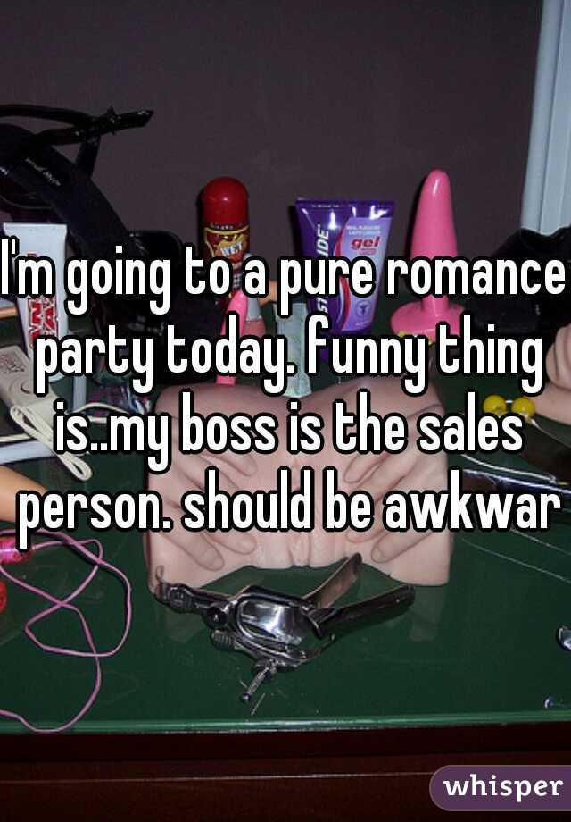 I'm going to a pure romance party today. funny thing is..my boss is the sales person. should be awkward