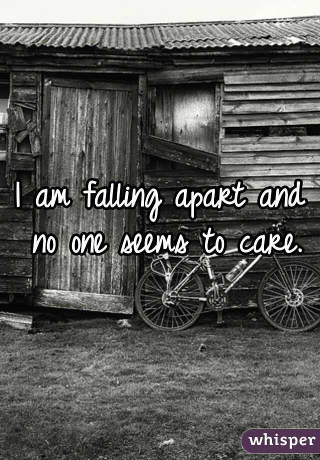 I am falling apart and no one seems to care.
