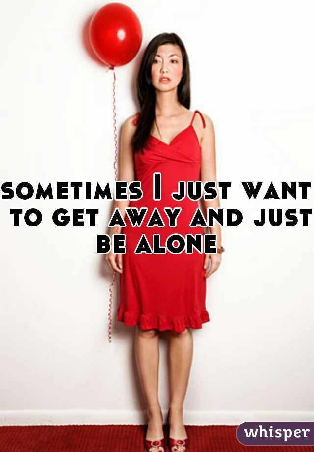 sometimes I just want to get away and just be alone