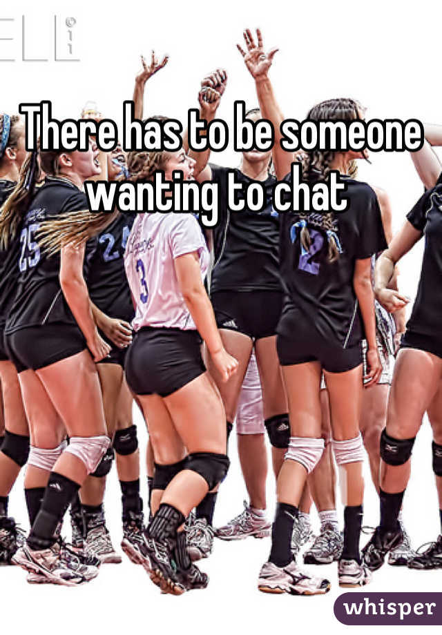 There has to be someone wanting to chat