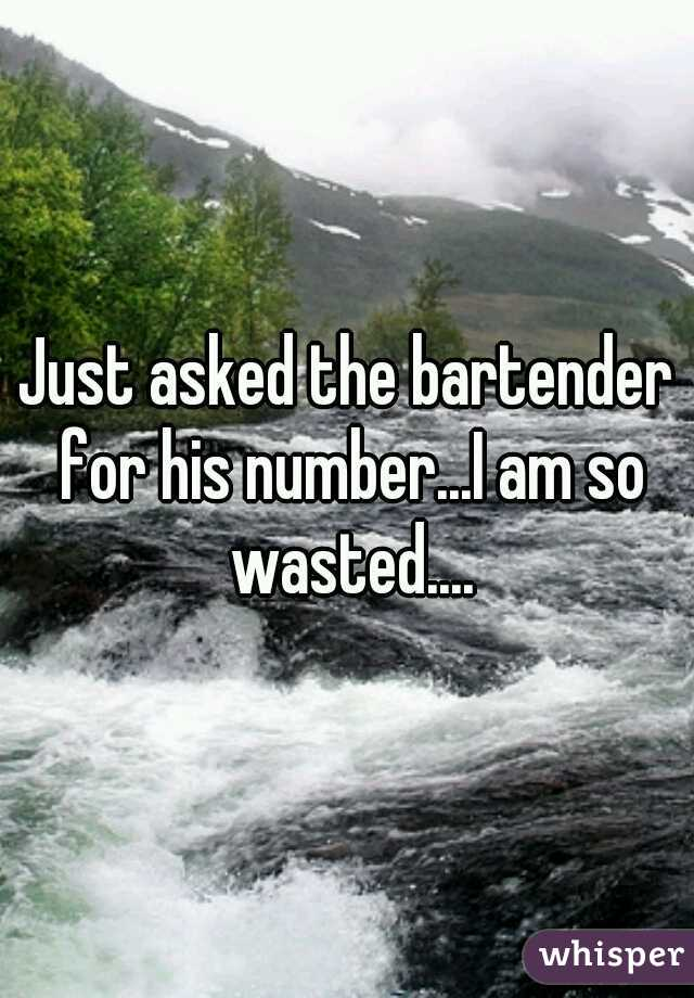 Just asked the bartender for his number...I am so wasted....