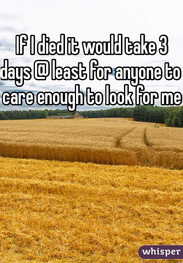 If I died it would take 3 days @ least for anyone to care enough to look for me