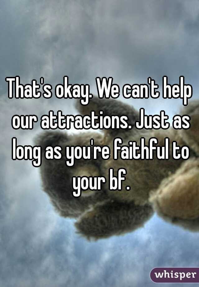 That's okay. We can't help our attractions. Just as long as you're faithful to your bf.