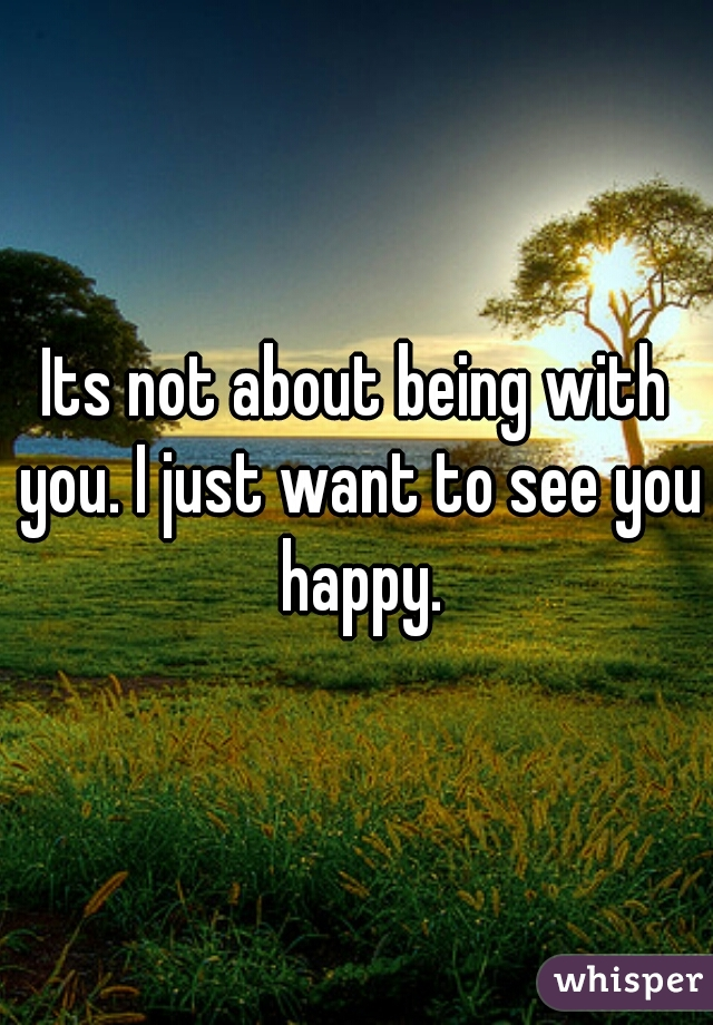 Its not about being with you. I just want to see you happy.