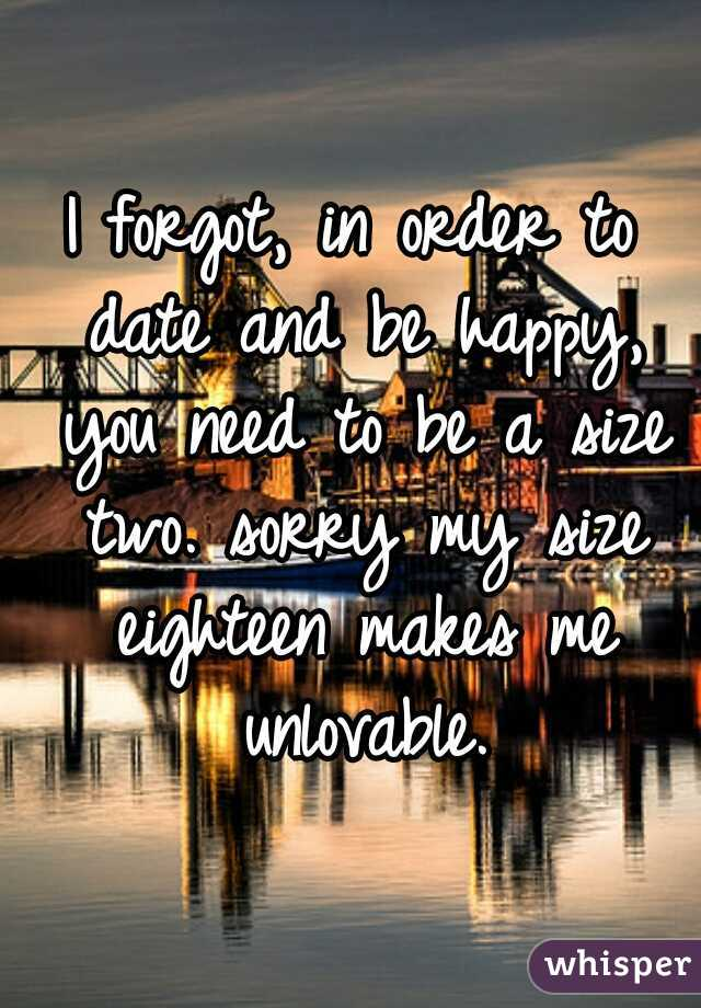 I forgot, in order to date and be happy, you need to be a size two. sorry my size eighteen makes me unlovable.
