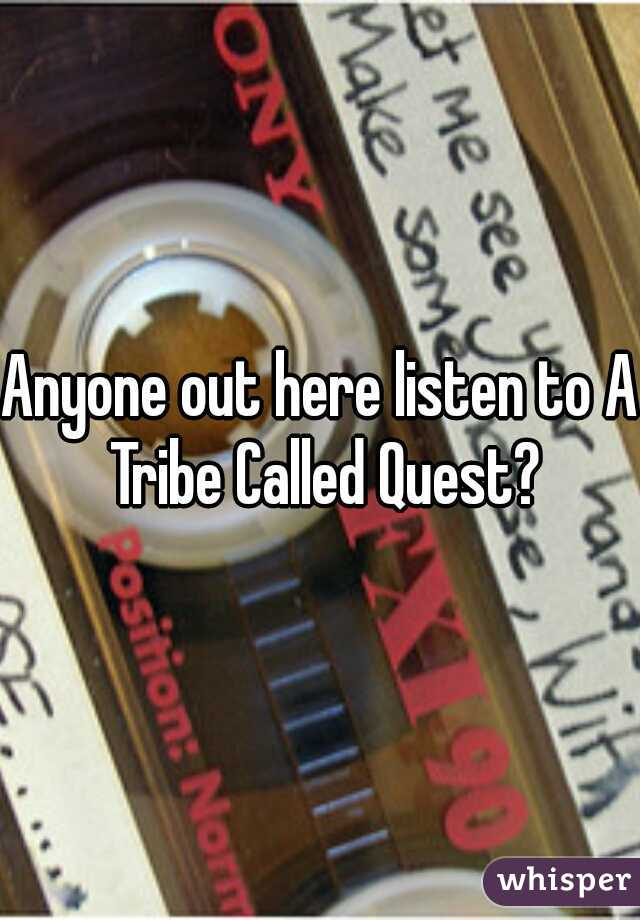 Anyone out here listen to A Tribe Called Quest?