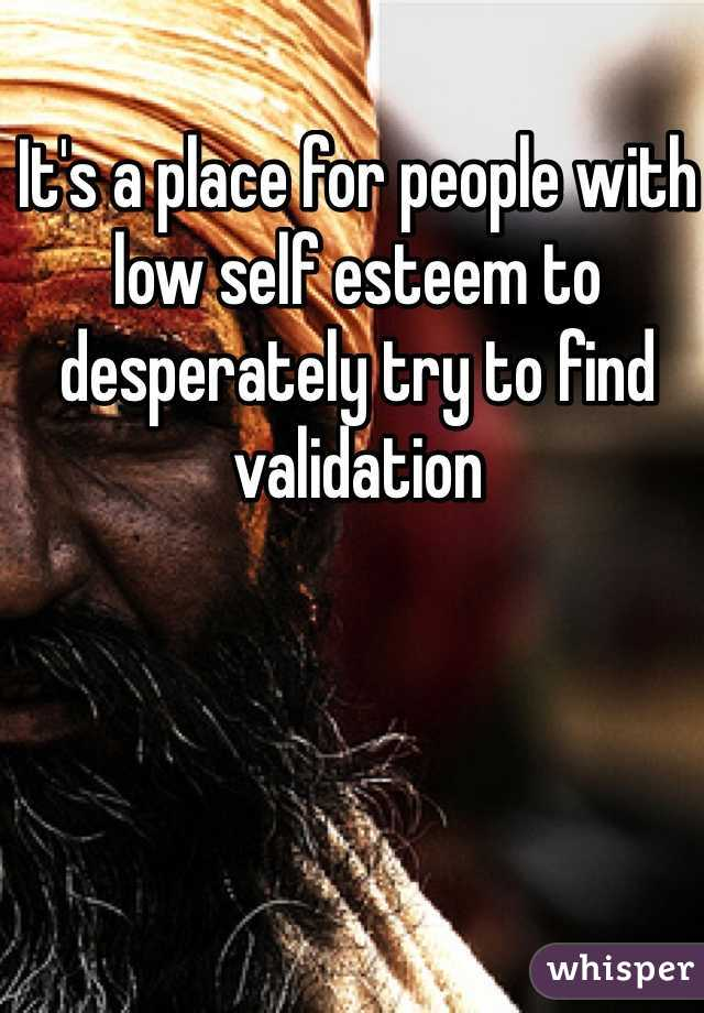It's a place for people with low self esteem to desperately try to find validation