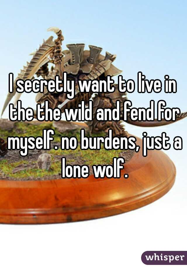 I secretly want to live in the the wild and fend for myself. no burdens, just a lone wolf.