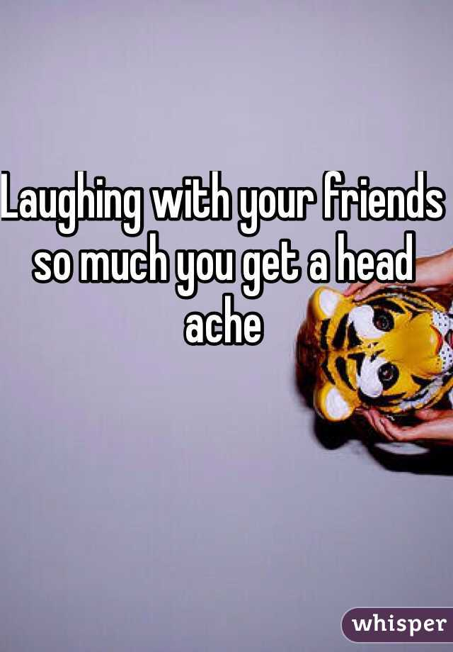 Laughing with your friends so much you get a head ache