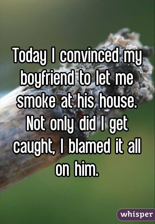 Today I convinced my boyfriend to let me smoke at his house. Not only did I get caught, I blamed it all on him.