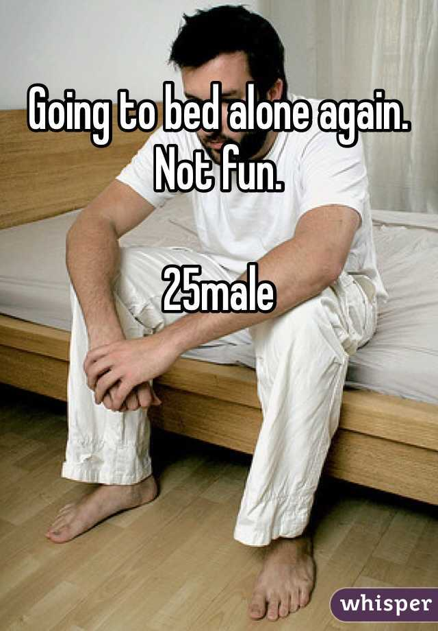 Going to bed alone again. Not fun.   25male