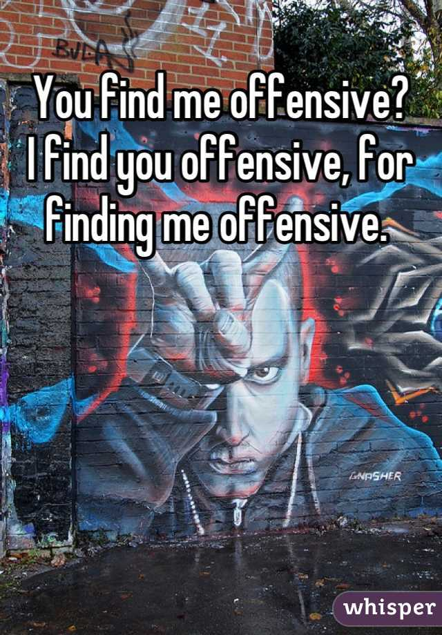 You find me offensive?  I find you offensive, for finding me offensive.