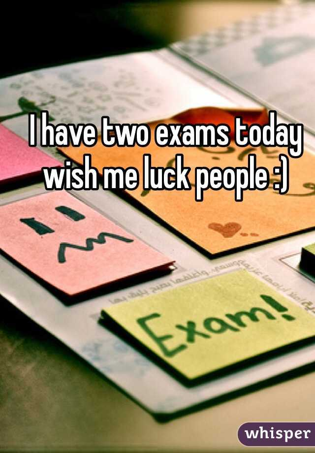 I have two exams today wish me luck people :)