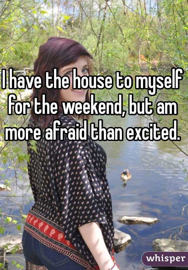 I have the house to myself for the weekend, but am more afraid than excited.