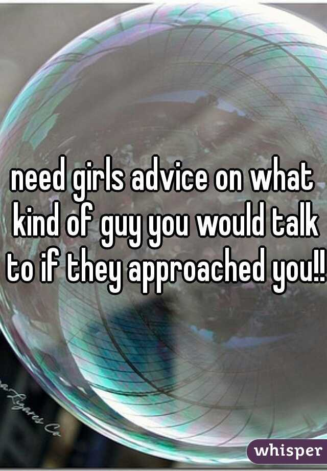 need girls advice on what kind of guy you would talk to if they approached you!!