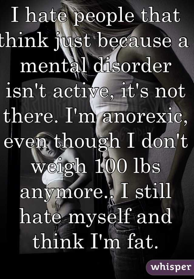 I hate people that think just because a mental disorder isn't active, it's not there. I'm anorexic, even though I don't weigh 100 lbs anymore.. I still hate myself and think I'm fat.