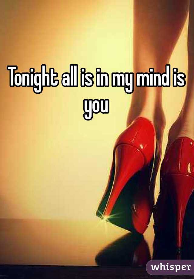 Tonight all is in my mind is you