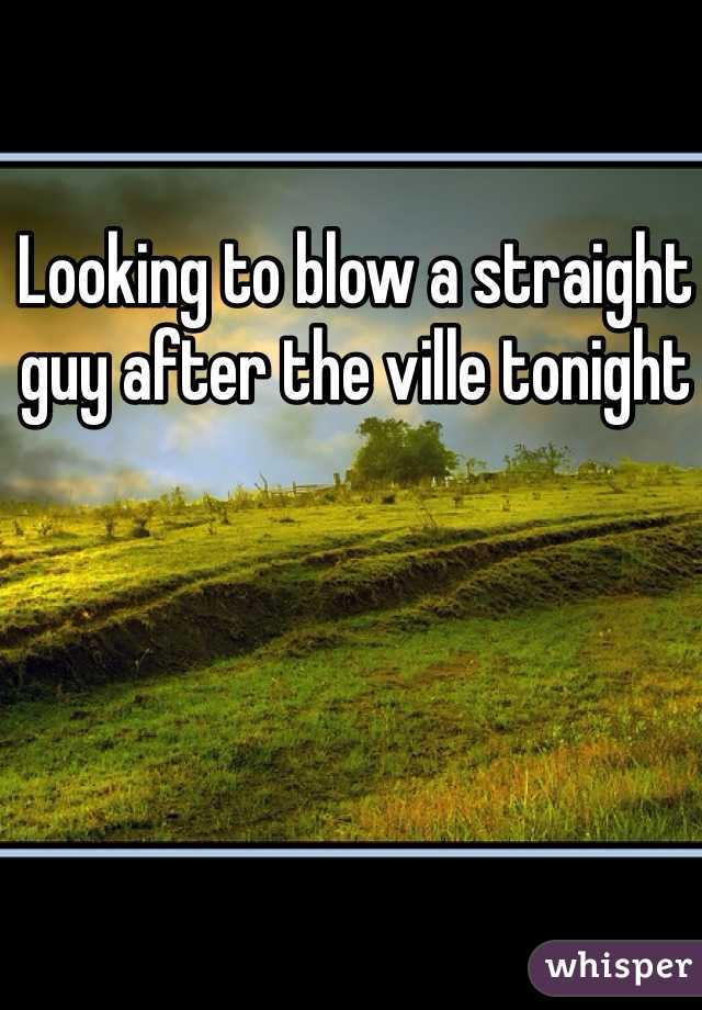 Looking to blow a straight guy after the ville tonight
