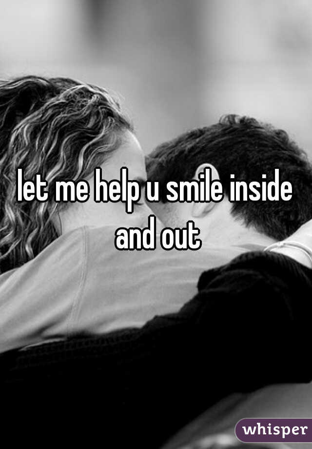 let me help u smile inside and out