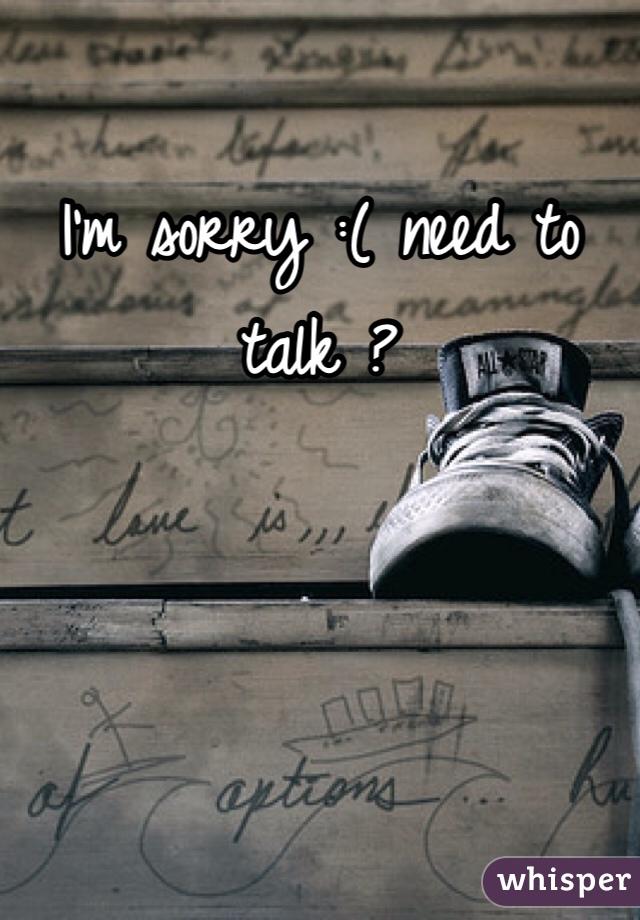 I'm sorry :( need to talk ?