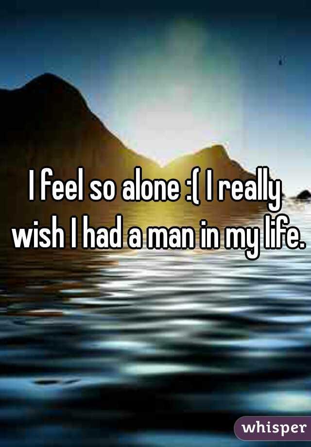 I feel so alone :( I really wish I had a man in my life.