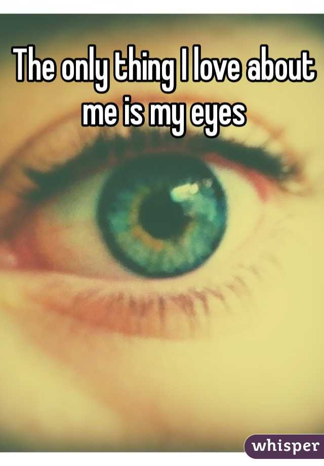 The only thing I love about me is my eyes