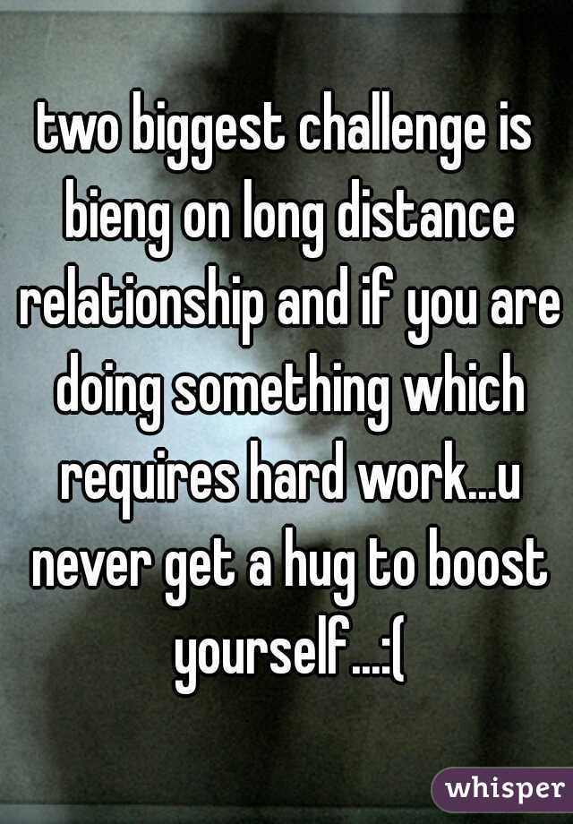 two biggest challenge is bieng on long distance relationship and if you are doing something which requires hard work...u never get a hug to boost yourself...:(