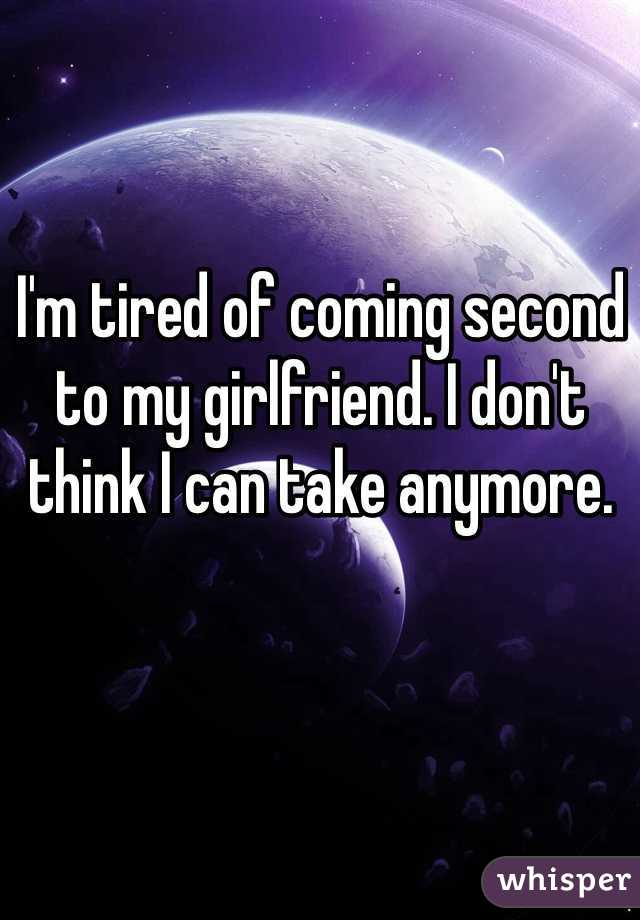 I'm tired of coming second to my girlfriend. I don't think I can take anymore.