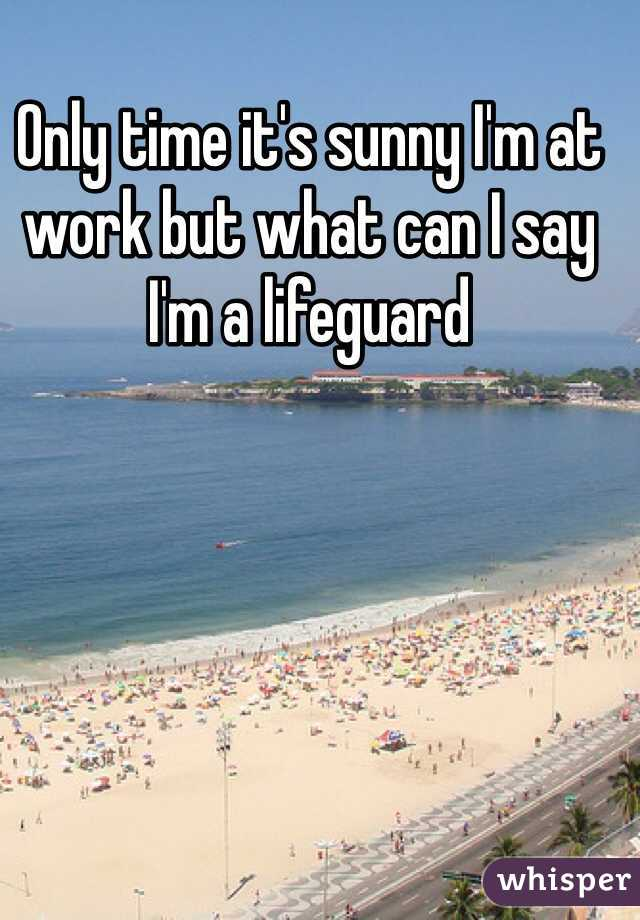 Only time it's sunny I'm at work but what can I say I'm a lifeguard