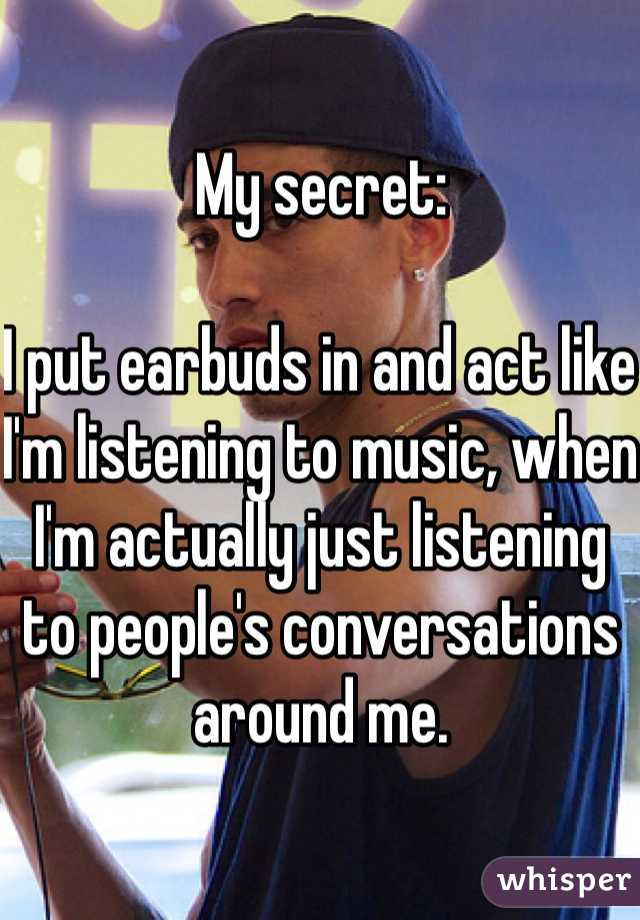 My secret:  I put earbuds in and act like I'm listening to music, when I'm actually just listening to people's conversations around me.
