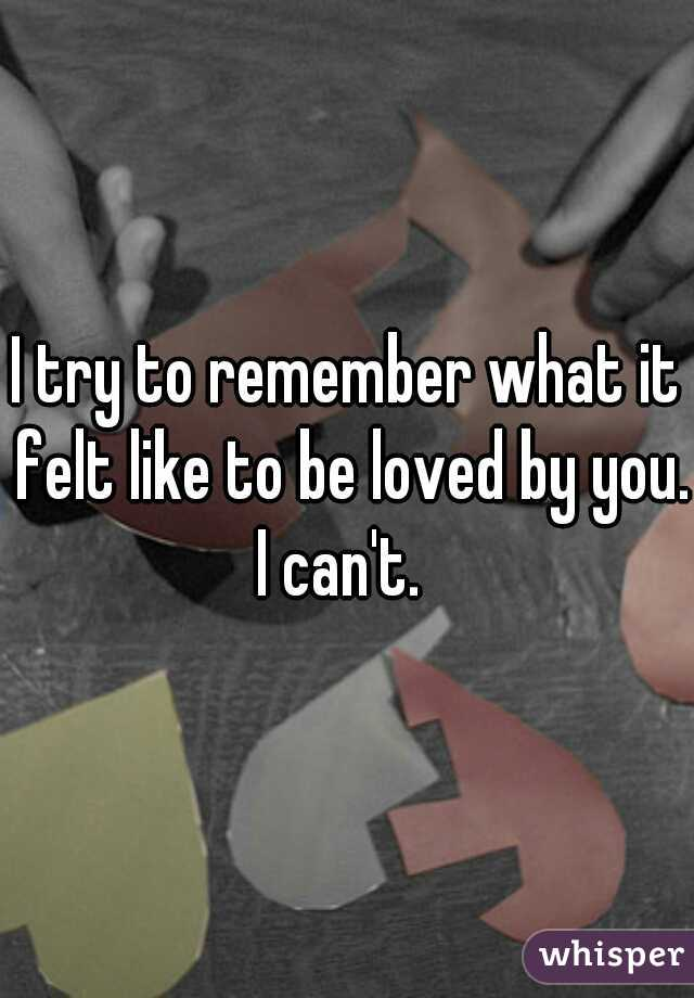 I try to remember what it felt like to be loved by you. I can't.