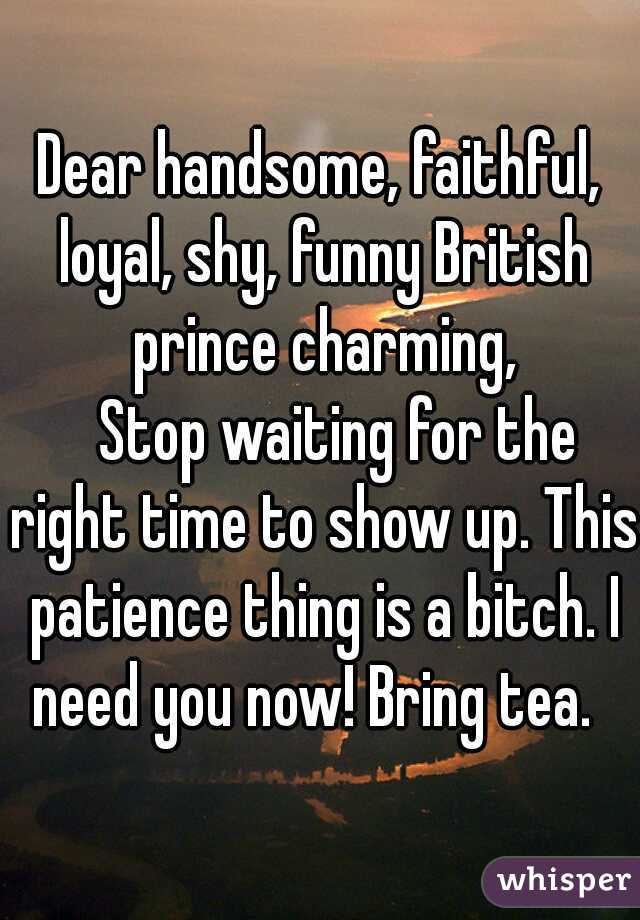 Dear handsome, faithful, loyal, shy, funny British prince charming,    Stop waiting for the right time to show up. This patience thing is a bitch. I need you now! Bring tea.