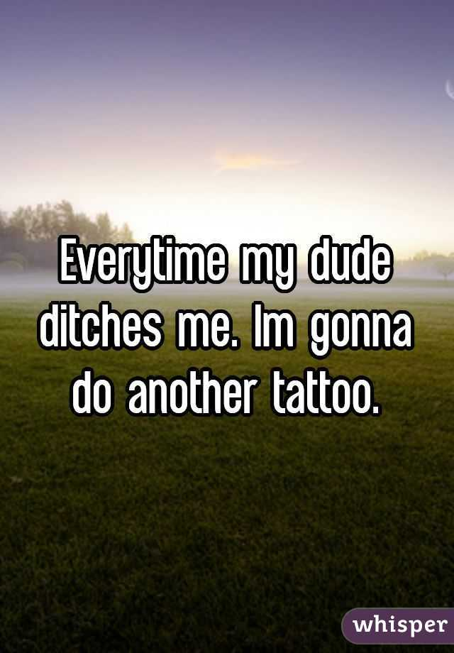 Everytime my dude ditches me. Im gonna do another tattoo.