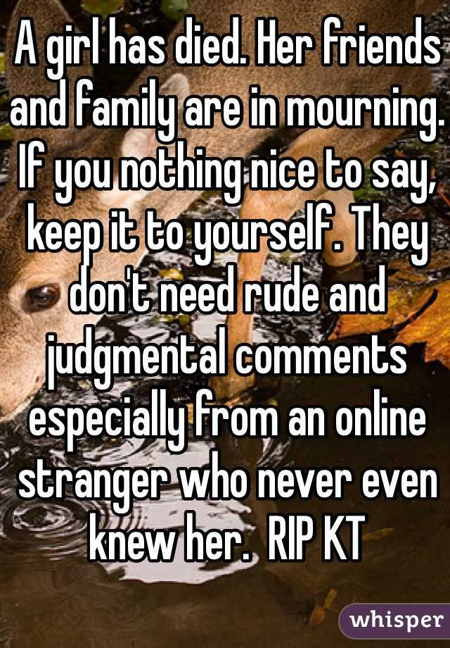 A girl has died. Her friends and family are in mourning. If you nothing nice to say, keep it to yourself. They don't need rude and judgmental comments especially from an online stranger who never even knew her.  RIP KT