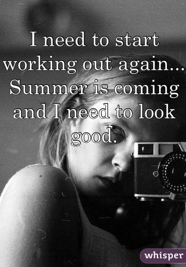 I need to start working out again... Summer is coming and I need to look good.